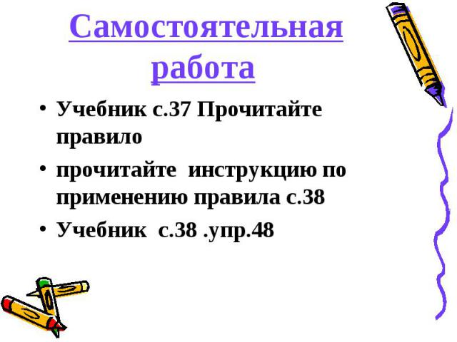 Самостоятельная работа Учебник с.37 Прочитайте правило прочитайте инструкцию по применению правила с.38 Учебник с.38 .упр.48