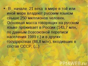 В начале 21 века в мире в той или иной мере владеют русским языком свыше 250 мил