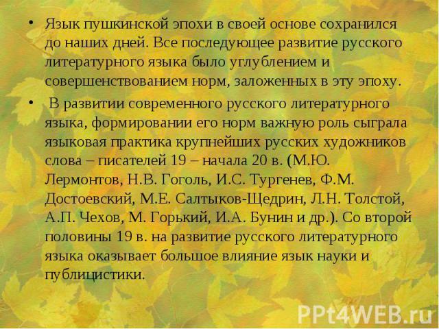 Язык пушкинской эпохи в своей основе сохранился до наших дней. Все последующее развитие русского литературного языка было углублением и совершенствованием норм, заложенных в эту эпоху. Язык пушкинской эпохи в своей основе сохранился до наших дней. В…