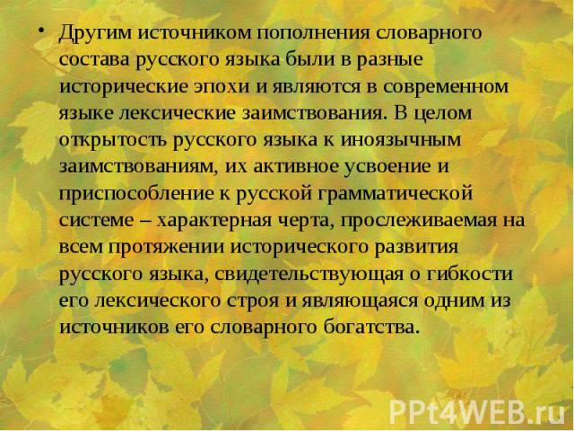 Другим источником пополнения словарного состава русского языка были в разные исторические эпохи и являются в современном языке лексические заимствования. В целом открытость русского языка к иноязычным заимствованиям, их активное усвоение и приспособ…