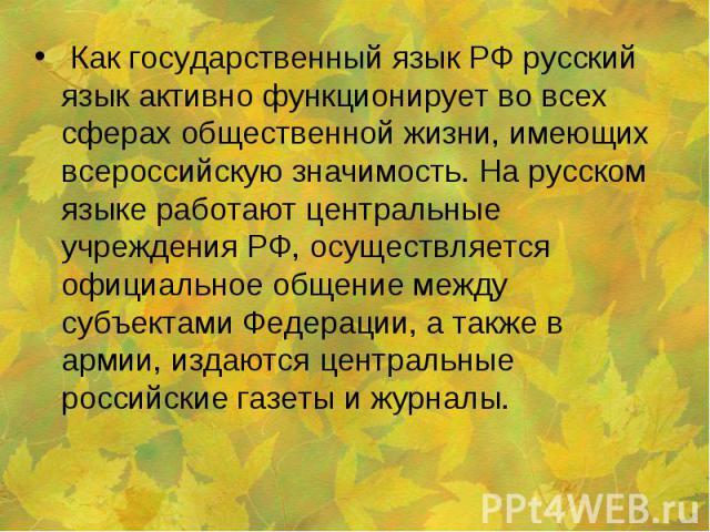 Как государственный язык РФ русский язык активно функционирует во всех сферах общественной жизни, имеющих всероссийскую значимость. На русском языке работают центральные учреждения РФ, осуществляется официальное общение между субъектами Федерации, а…