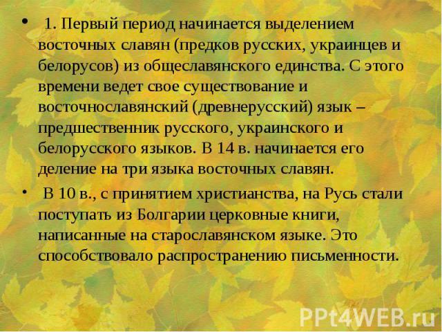 1. Первый период начинается выделением восточных славян (предков русских, украинцев и белорусов) из общеславянского единства. С этого времени ведет свое существование и восточнославянский (древнерусский) язык – предшественник русского, украинского и…
