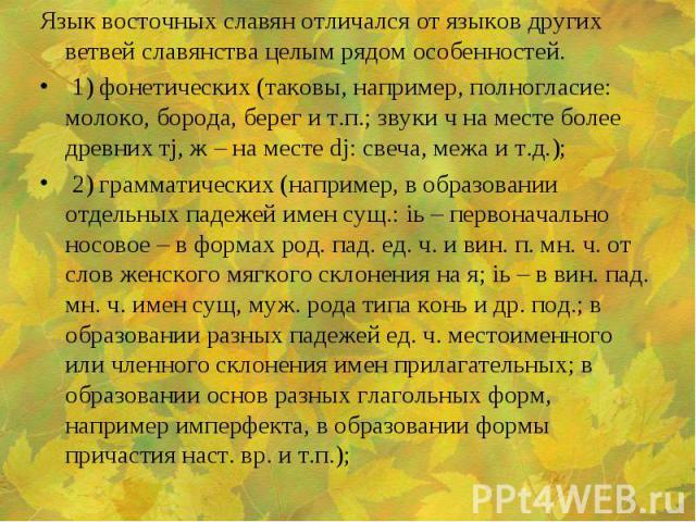 Язык восточных славян отличался от языков других ветвей славянства целым рядом особенностей. Язык восточных славян отличался от языков других ветвей славянства целым рядом особенностей. 1) фонетических (таковы, например, полногласие: молоко, борода,…