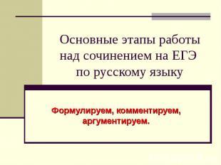 Основные этапы работы над сочинением на ЕГЭ по русскому языку Формулируем, комме