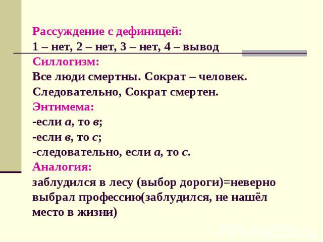Рассуждение с дефиницей: 1 – нет, 2 – нет, 3 – нет, 4 – вывод Силлогизм: Все люди смертны. Сократ – человек. Следовательно, Сократ смертен. Энтимема: -если а, то в; -если в, то с; -следовательно, если а, то с. Аналогия: заблудился в лесу (выбор доро…