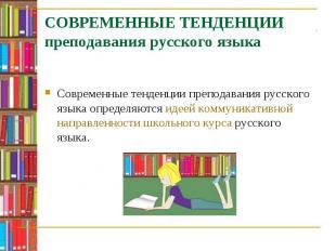 Современные тенденции преподавания русского языка определяются идеей коммуникати