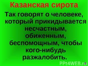 Казанская сирота Так говорят о человеке, который прикидывается несчастным, обиже