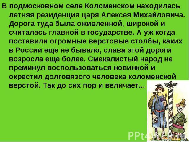 В подмосковном селе Коломенском находилась летняя резиденция царя Алексея Михайловича. Дорога туда была оживленной, широкой и считалась главной в государстве. А уж когда поставили огромные верстовые столбы, каких в России еще не бывало, слава этой д…