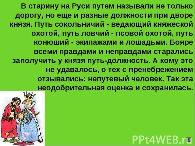 В старину на Руси путем называли не только дорогу, но еще и разные должности при дворе князя. Путь сокольничий - ведающий княжеской охотой, путь ловчий - псовой охотой, путь конюший - экипажами и лошадьми. Бояре всеми правдами и неправдами старались…
