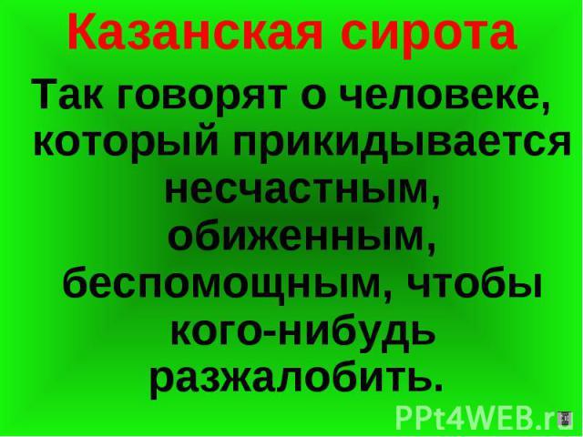 Казанская сирота Так говорят о человеке, который прикидывается несчастным, обиженным, беспомощным, чтобы кого-нибудь разжалобить.