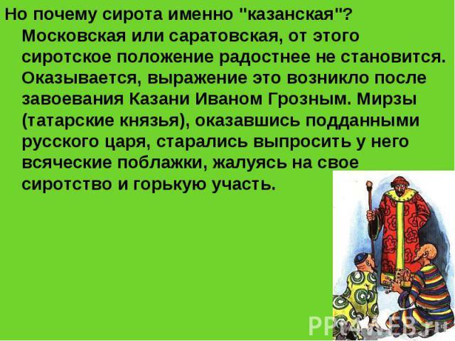 """Но почему сирота именно """"казанская""""? Московская или саратовская, от этого сиротское положение радостнее не становится. Оказывается, выражение это возникло после завоевания Казани Иваном Грозным. Мирзы (татарские князья), оказавшись подданн…"""