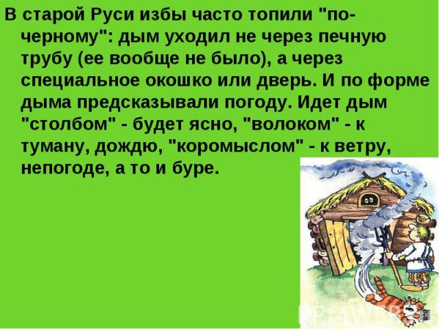 """В старой Руси избы часто топили """"по-черному"""": дым уходил не через печную трубу (ее вообще не было), а через специальное окошко или дверь. И по форме дыма предсказывали погоду. Идет дым """"столбом"""" - будет ясно, """"волоком"""" …"""