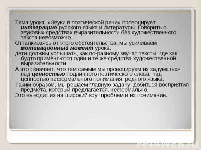 Тема урока «Звуки в поэтической речи» провоцирует интеграцию русского языка и литературы. Говорить о звуковых средствах выразительности без художественного текста невозможно. Отталкиваясь от этого обстоятельства, мы усиливаем мотивационный момент ур…
