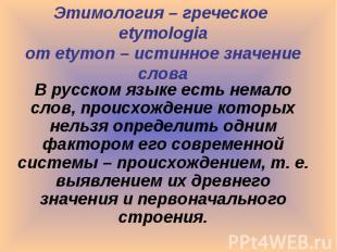 Этимология – греческое etymologia от etymon – истинное значение слова В русском