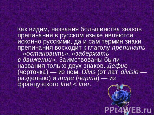 Как видим, названия большинства знаков препинания врусском языке являются исконно русскими, да исам термин знаки препинания восходит кглаголу препинать – «остановить», «задержать вдвижении». Заимствованы были названия только …