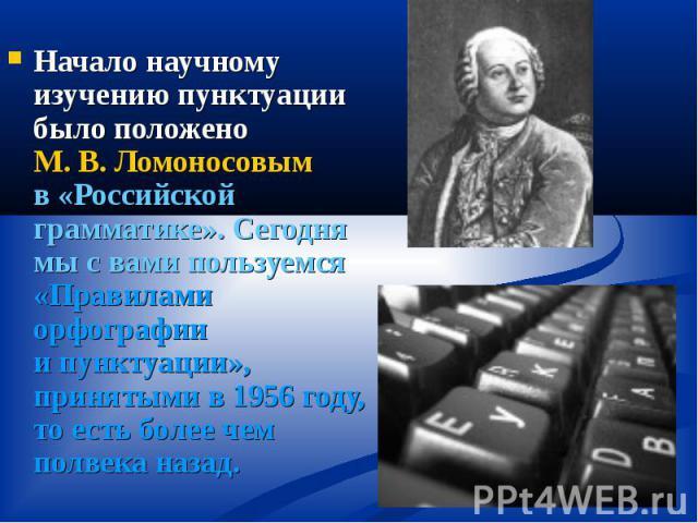 Начало научному изучению пунктуации было положено М.В.Ломоносовым в«Российской грамматике». Сегодня мы свами пользуемся «Правилами орфографии ипунктуации», принятыми в1956году, то есть более чем полвека наза…