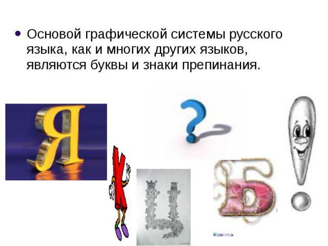 Основой графической системы русского языка, как имногих других языков, являются буквы изнаки препинания. Основой графической системы русского языка, как имногих других языков, являются буквы изнаки препинания.