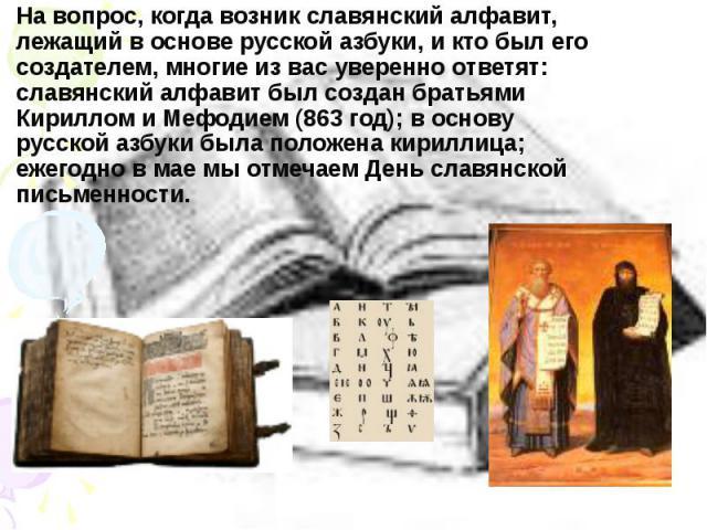На вопрос, когда возник славянский алфавит, лежащий воснове русской азбуки, икто был его создателем, многие из вас уверенно ответят: славянский алфавит был создан братьями Кириллом иМефодием (863год); воснову русской аз…