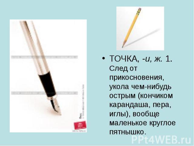 ТОЧКА, -и, ж. 1. След от прикосновения, укола чем-нибудь острым (кончиком карандаша, пера, иглы), вообще маленькое круглое пятнышко. ТОЧКА, -и, ж. 1. След от прикосновения, укола чем-нибудь острым (кончиком карандаша, пера, иглы), вообще маленькое к…