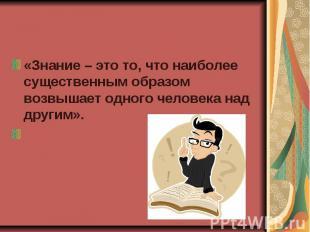«Знание – это то, что наиболее существенным образом возвышает одного человека на