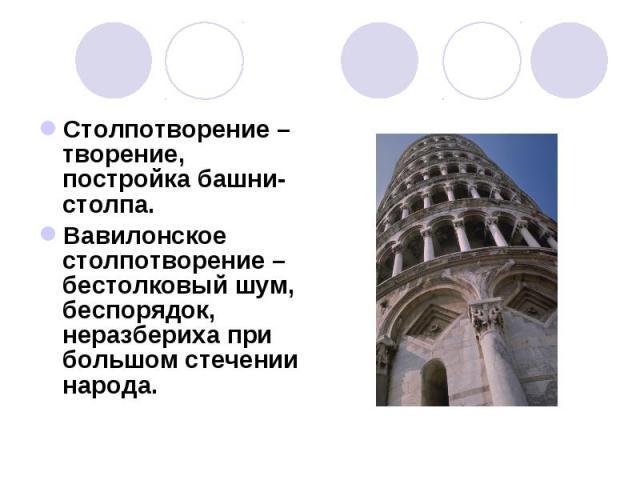 Столпотворение – творение, постройка башни-столпа. Столпотворение – творение, постройка башни-столпа. Вавилонское столпотворение – бестолковый шум, беспорядок, неразбериха при большом стечении народа.