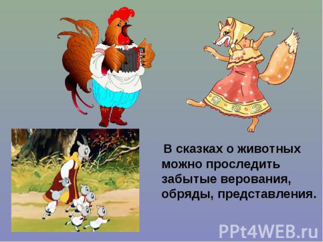 В сказках о животных можно проследить забытые верования, обряды, представления. В сказках о животных можно проследить забытые верования, обряды, представления.