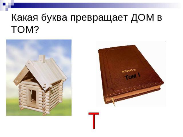 Какая буква превращает ДОМ в ТОМ?