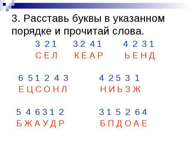 3. Расставь буквы в указанном порядке и прочитай слова. 3 2 1 3 2 4 1 4 2 3 1 С Е Л К Е А Р Ь Е Н Д 6 5 1 2 4 3 4 2 5 3 1 Е Ц С О Н Л Н И Ь З Ж 5 4 6 3 1 2 3 1 5 2 6 4 Б Ж А У Д Р Б П Д О А Е