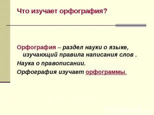 Что изучает орфография? Что изучает орфография? Орфография – раздел науки о язык