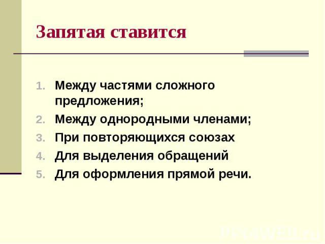 Запятая ставится Между частями сложного предложения; Между однородными членами; При повторяющихся союзах Для выделения обращений Для оформления прямой речи.