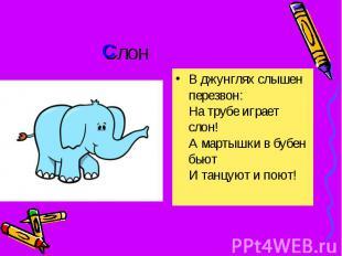 Слон В джунглях слышен перезвон: На трубе играет слон! А мартышки в бубен бьют И
