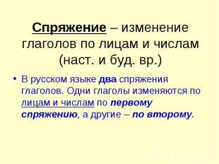 Спряжение – изменение глаголов по лицам и числам (наст. и буд. вр.) В русском яз