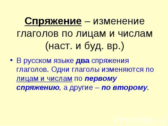 Спряжение – изменение глаголов по лицам и числам (наст. и буд. вр.) В русском языке два спряжения глаголов. Одни глаголы изменяются по лицам и числам по первому спряжению, а другие – по второму.