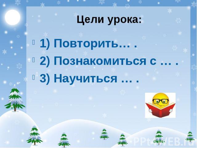 1) Повторить… . 1) Повторить… . 2) Познакомиться с … . 3) Научиться … .