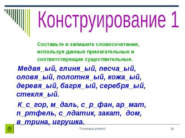 Составьте и запишите словосочетания, Составьте и запишите словосочетания, используя данные прилагательные и соответствующие существительные. Медвя_ый, глиня_ый, песча_ый, оловя_ый, полотня_ый, кожа_ый, деревя_ый, багря_ый, серебря_ый, стекля_ый. К_с…