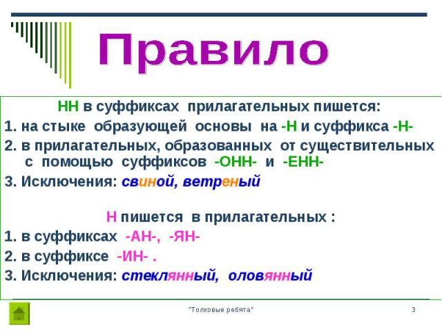 HH в суффиксах прилагательных пишется: HH в суффиксах прилагательных пишется: 1. на стыке образующей основы на -Н и суффикса -Н- 2. в прилагательных, образованных от существительных с помощью суффиксов -ОНН- и -ЕНН- 3. Исключения: свиной, ветреный Н…