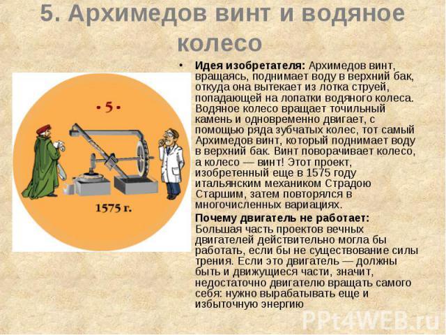5. Архимедов винт и водяное колесо Идея изобретателя: Архимедов винт, вращаясь, поднимает воду в верхний бак, откуда она вытекает из лотка струей, попадающей на лопатки водяного колеса. Водяное колесо вращает точильный камень и одновременно двигает,…