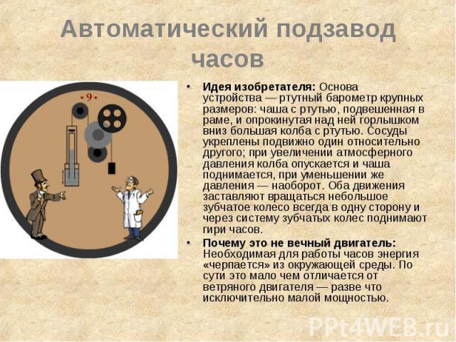 Автоматический подзавод часов Идея изобретателя: Основа устройства— ртутный барометр крупных размеров: чаша с ртутью, подвешенная в раме, и опрокинутая над ней горлышком вниз большая колба с ртутью. Сосуды укреплены подвижно один относительно …