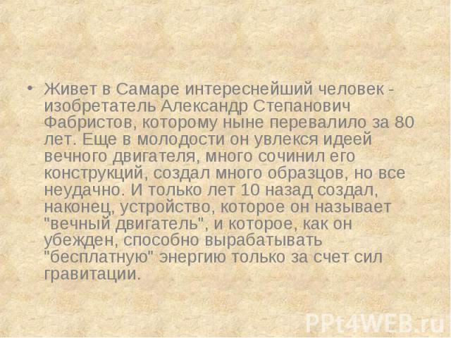 Живет в Самаре интереснейший человек - изобретатель Александр Степанович Фабристов, которому ныне перевалило за 80 лет. Еще в молодости он увлекся идеей вечного двигателя, много сочинил его конструкций, создал много образцов, но все неудачно. И толь…