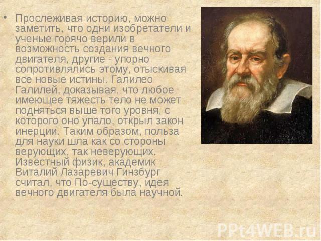 Прослеживая историю, можно заметить, что одни изобретатели и ученые горячо верили в возможность создания вечного двигателя, другие - упорно сопротивлялись этому, отыскивая все новые истины. Галилео Галилей, доказывая, что любое имеющее тяжесть тело …