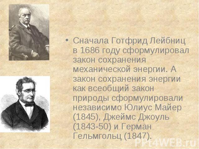 Сначала Готфрид Лейбниц в 1686 году сформулировал закон сохранения механической энергии. А закон сохранения энергии как всеобщий закон природы сформулировали независимо Юлиус Майер (1845), Джеймс Джоуль (1843-50) и Герман Гельмгольц (1847). Сначала …