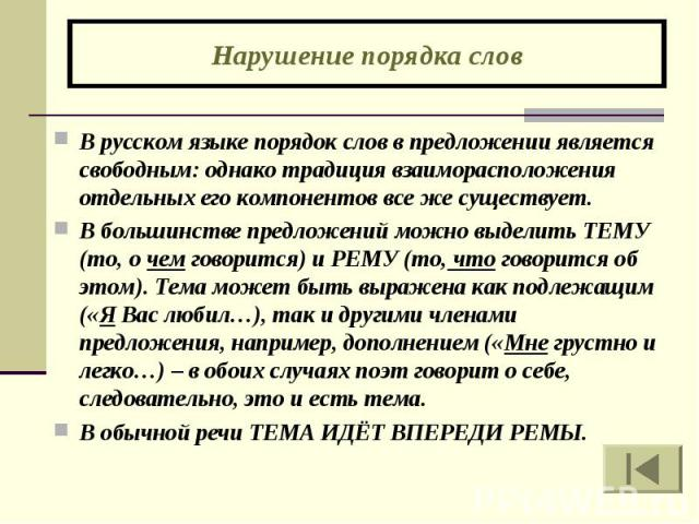 Нарушение порядка слов В русском языке порядок слов в предложении является свободным: однако традиция взаиморасположения отдельных его компонентов все же существует. В большинстве предложений можно выделить ТЕМУ (то, о чем говорится) и РЕМУ (то, что…