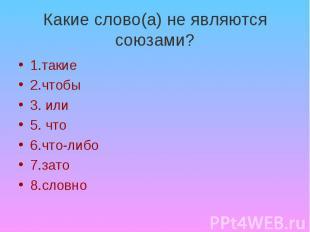 Какие слово(а) не являются союзами? 1.такие 2.чтобы 3. или 5. что 6.что-либо 7.з