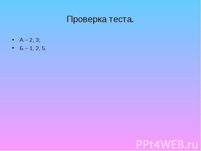 Проверка теста. А – 2, 3; Б – 1, 2, 5.