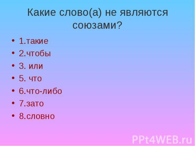 Какие слово(а) не являются союзами? 1.такие 2.чтобы 3. или 5. что 6.что-либо 7.зато 8.словно