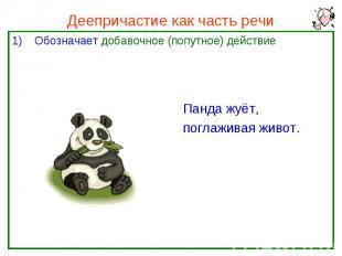Деепричастие как часть речи Обозначает добавочное (попутное) действие Панда жуёт