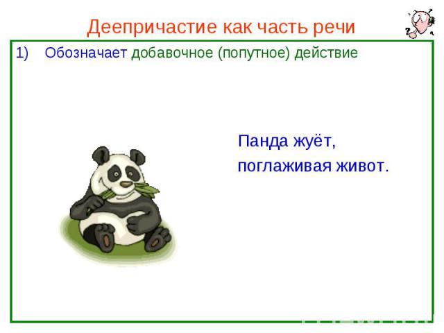 Деепричастие как часть речи Обозначает добавочное (попутное) действие Панда жуёт, поглаживая живот.