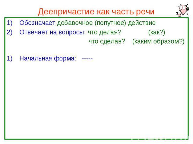 Деепричастие как часть речи Обозначает добавочное (попутное) действие Отвечает на вопросы: что делая? (как?) что сделав? (каким образом?) Начальная форма: -----