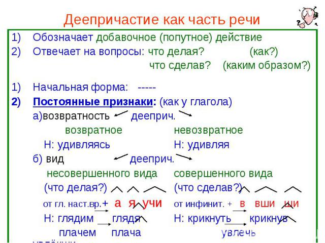 Деепричастие как часть речи Обозначает добавочное (попутное) действие Отвечает на вопросы: что делая? (как?) что сделав? (каким образом?) Начальная форма: ----- Постоянные признаки: (как у глагола) а)возвратность дееприч. возвратное невозвратное Н: …