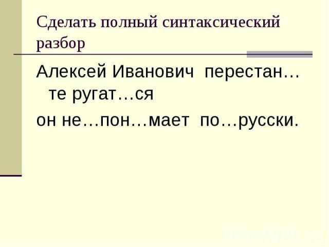 Алексей Иванович перестан…те ругат…ся Алексей Иванович перестан…те ругат…ся он не…пон…мает по…русски.